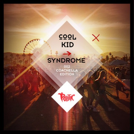 "[QUICK MIX - ELECTRONIC] DJ Politik - ""Cool Kid Syndrome [002]: Coachella 2014"""