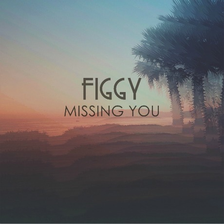 figgy-missing you