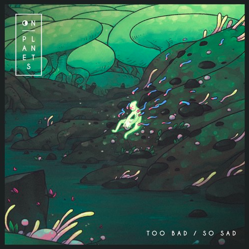 "[ELECTRONIC/POP] ON PLANETS – ""TOO BAD / SO SAD"""